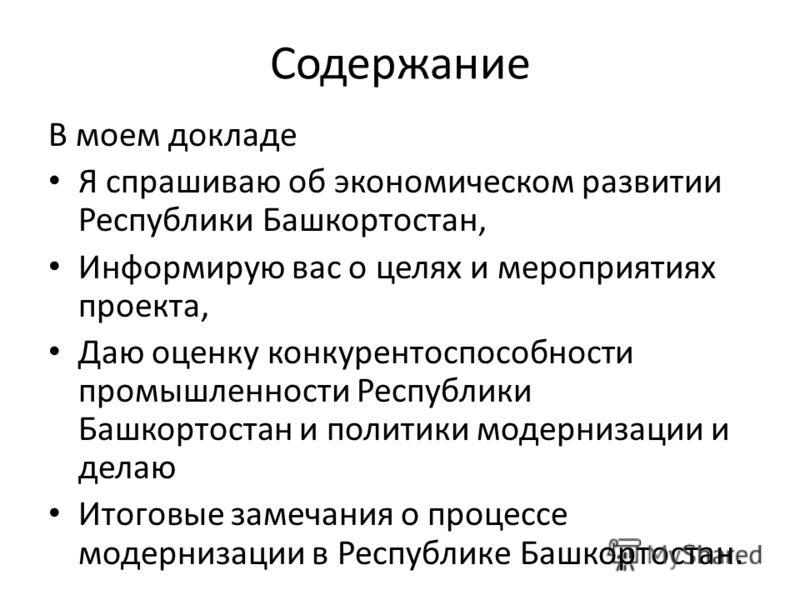 Содержание В моем докладе Я спрашиваю об экономическом развитии Республики Башкортостан, Информирую вас о целях и мероприятиях проекта, Даю оценку конкурентоспособности промышленности Республики Башкортостан и политики модернизации и делаю Итоговые з