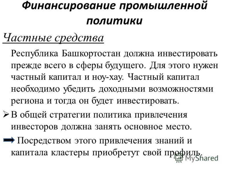 Финансирование промышленной политики Частные средства Республика Башкортостан должна инвестировать прежде всего в сферы будущего. Для этого нужен частный капитал и ноу-хау. Частный капитал необходимо убедить доходными возможностями региона и тогда он