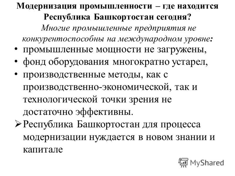 Модернизация промышленности – где находится Республика Башкортостан сегодня? Многие промышленные предприятия не конкурентоспособны на международном уровне: промышленные мощности не загружены, фонд оборудования многократно устарел, производственные ме