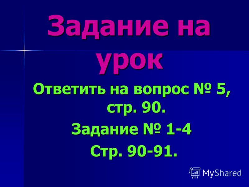 Задание на урок Ответить на вопрос 5, стр. 90. Задание 1-4 Стр. 90-91. Стр. 90-91.