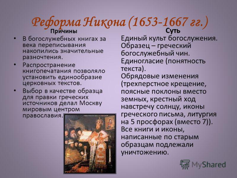 Реформа Никона (1653-1667 гг.) Причины В богослужебных книгах за века переписывания накопились значительные разночтения. Распространение книгопечатания позволяло установить единообразие церковных текстов. Выбор в качестве образца для правки греческих