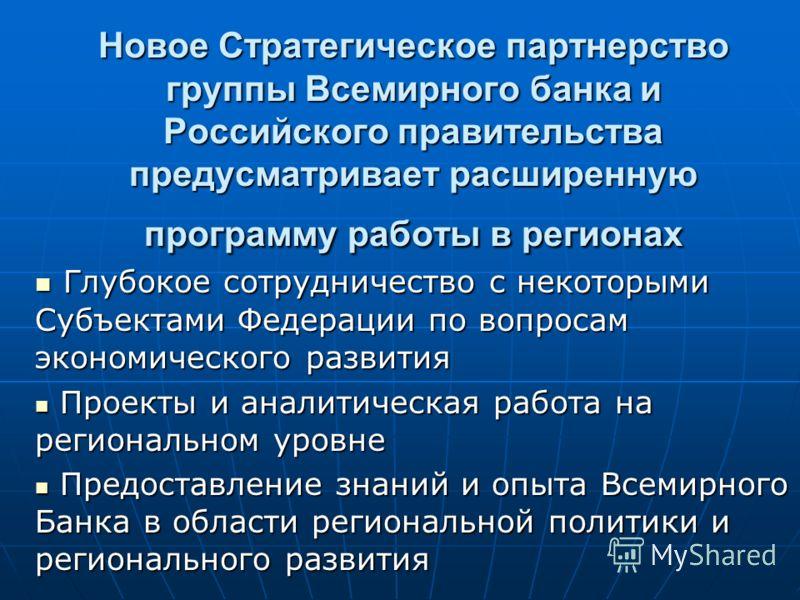 Новое Стратегическое партнерство группы Всемирного банка и Российского правительства предусматривает расширенную программу работы в регионах Глубокое сотрудничество с некоторыми Субъектами Федерации по вопросам экономического развития Глубокое сотруд