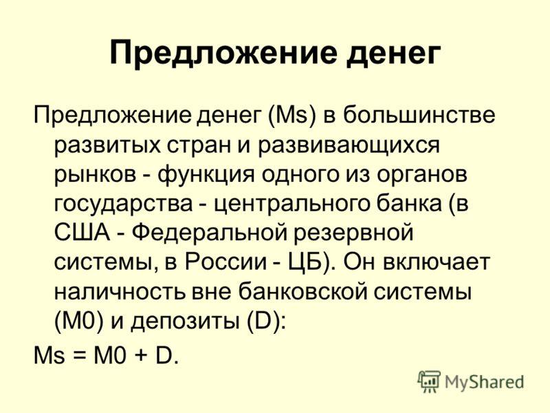 Предложение денег Предложение денег (Ms) в большинстве развитых стран и развивающихся рынков - функция одного из органов государства - центрального банка (в США - Федеральной резервной системы, в России - ЦБ). Он включает наличность вне банковской си