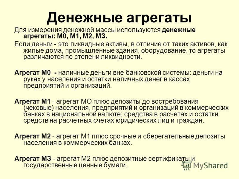 Денежные агрегаты Для измерения денежной массы используются денежные агрегаты: М0, M1, M2, МЗ. Если деньги - это ликвидные активы, в отличие от таких активов, как жилые дома, промышленные здания, оборудование, то агрегаты различаются по степени ликви