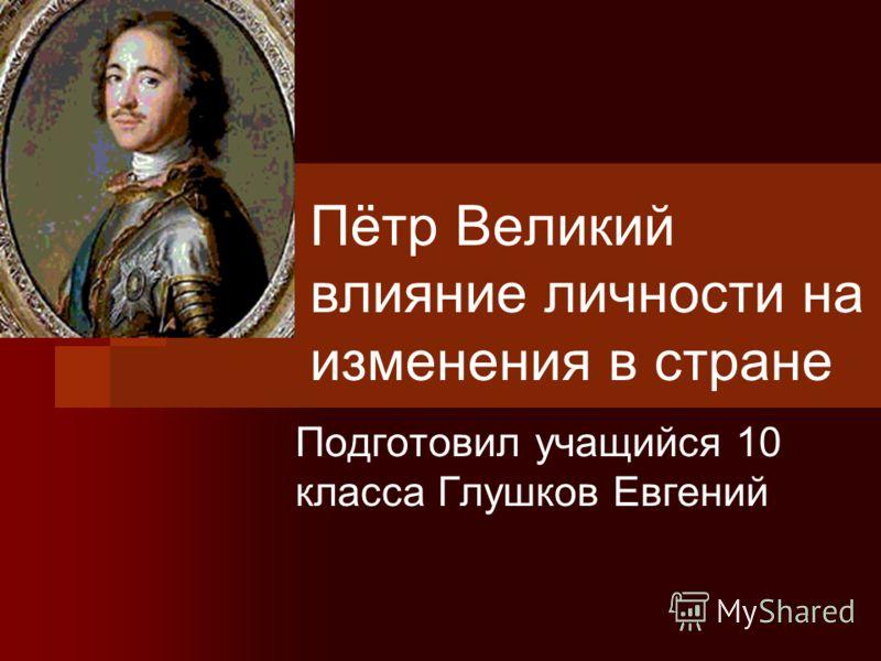 Пётр Великий влияние личности на изменения в стране Подготовил учащийся 10 класса Глушков Евгений