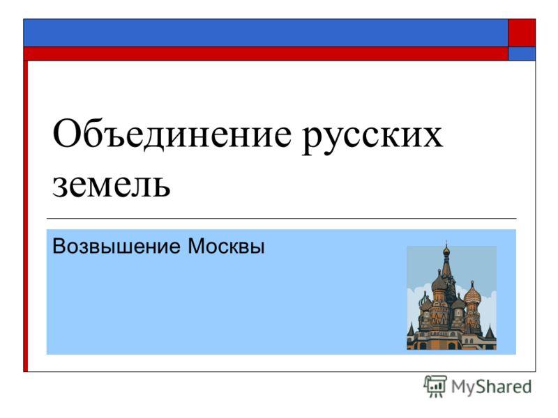 Объединение русских земель Возвышение Москвы