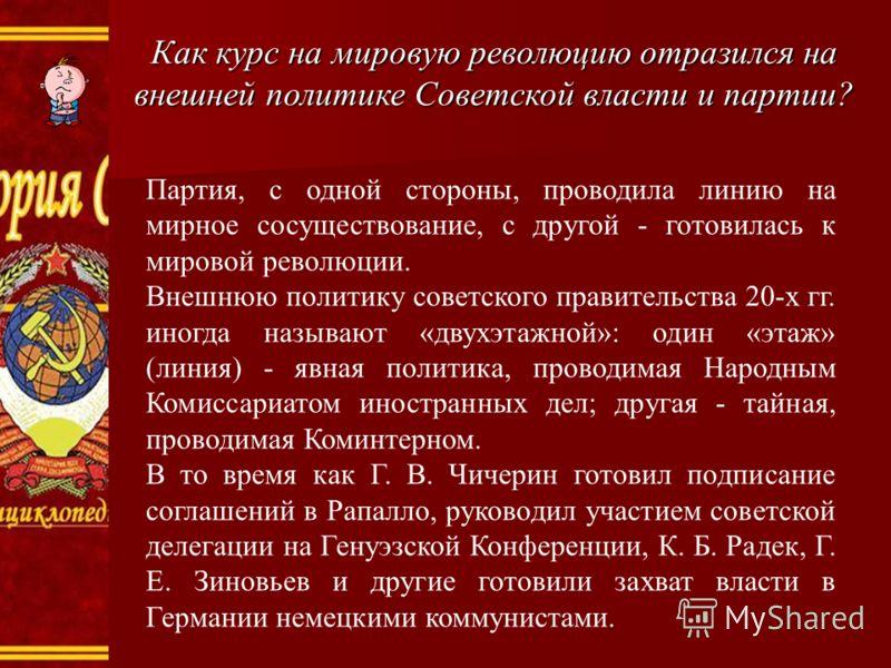 Как курс на мировую революцию отразился на внешней политике Советской власти и партии? Партия, с одной стороны, проводила линию на мирное сосуществование, с другой - готовилась к мировой революции. Внешнюю политику советского правительства 20-х гг. и