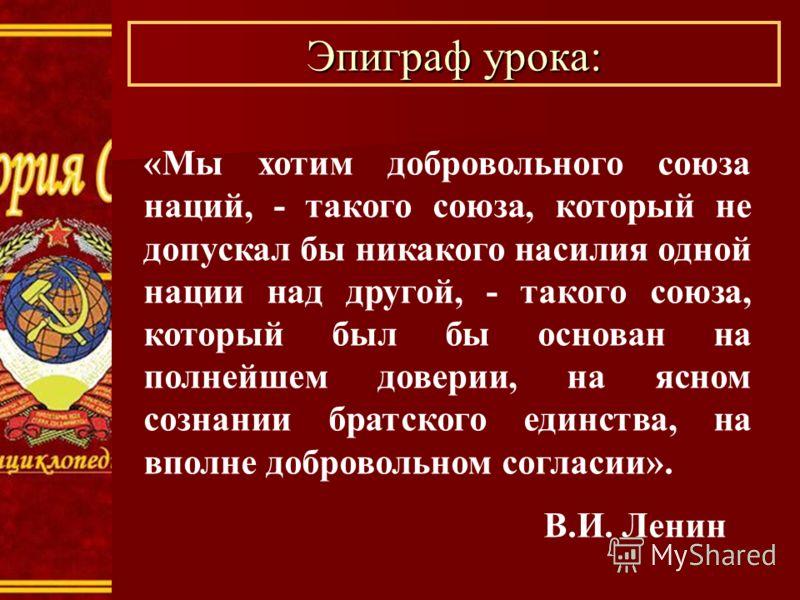 Эпиграф урока: «Мы хотим добровольного союза наций, - такого союза, который не допускал бы никакого насилия одной нации над другой, - такого союза, который был бы основан на полнейшем доверии, на ясном сознании братского единства, на вполне доброволь