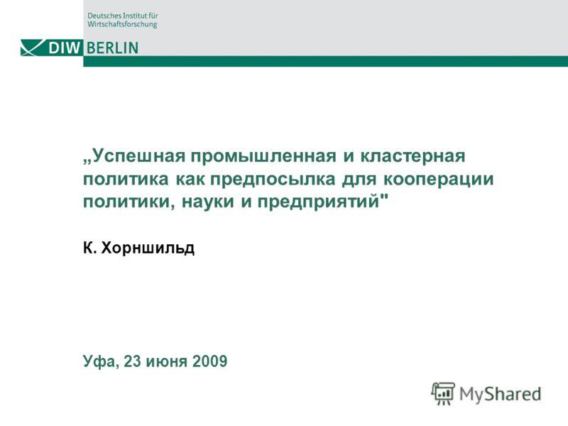 Успешная промышленная и кластерная политика как предпосылка для кооперации политики, науки и предприятий К. Хорншильд Уфа, 23 июня 2009