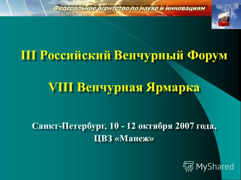 Федеральное агентство по науке и инновациям III Российский Венчурный Форум VIII Венчурная Ярмарка Санкт-Петербург, 10 - 12 октября 2007 года, ЦВЗ «Манеж» III Российский Венчурный Форум VIII Венчурная Ярмарка Санкт-Петербург, 10 - 12 октября 2007 года
