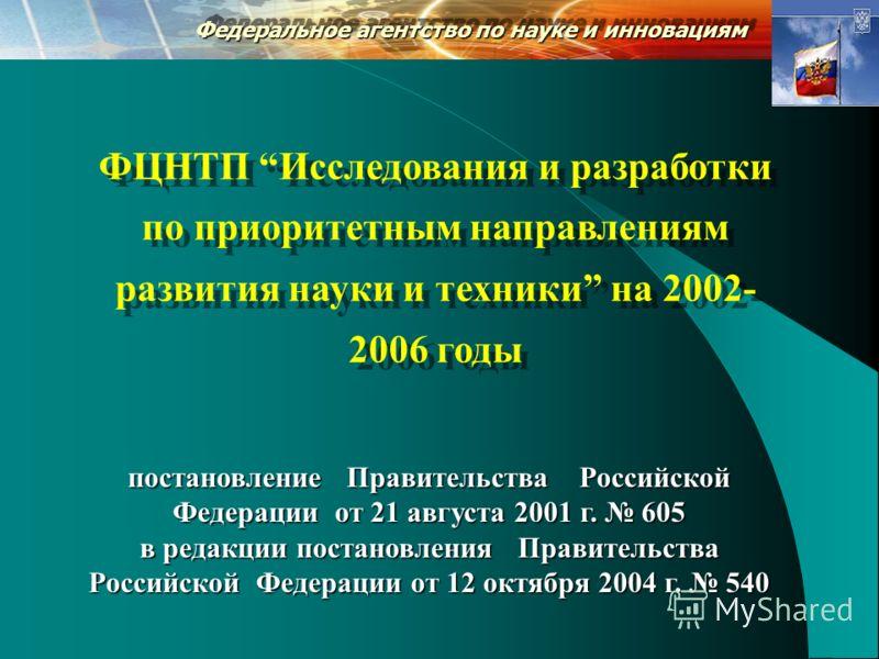 Федеральное агентство по науке и инновациям ФЦНТП Исследования и разработки по приоритетным направлениям развития науки и техники на 2002- 2006 годы постановление Правительства Российской Федерации от 21 августа 2001 г. 605 в редакции постановления П
