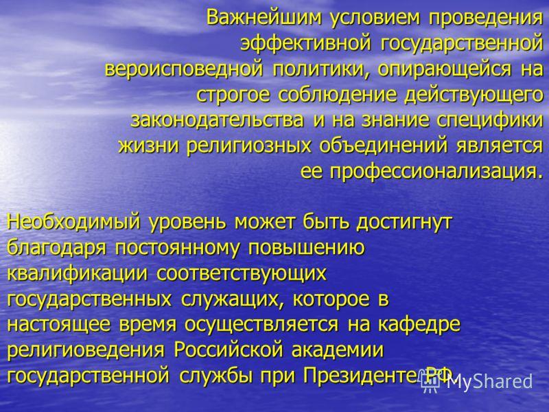 Необходимый уровень может быть достигнут благодаря постоянному повышению квалификации соответствующих государственных служащих, которое в настоящее время осуществляется на кафедре религиоведения Российской академии государственной службы при Президен