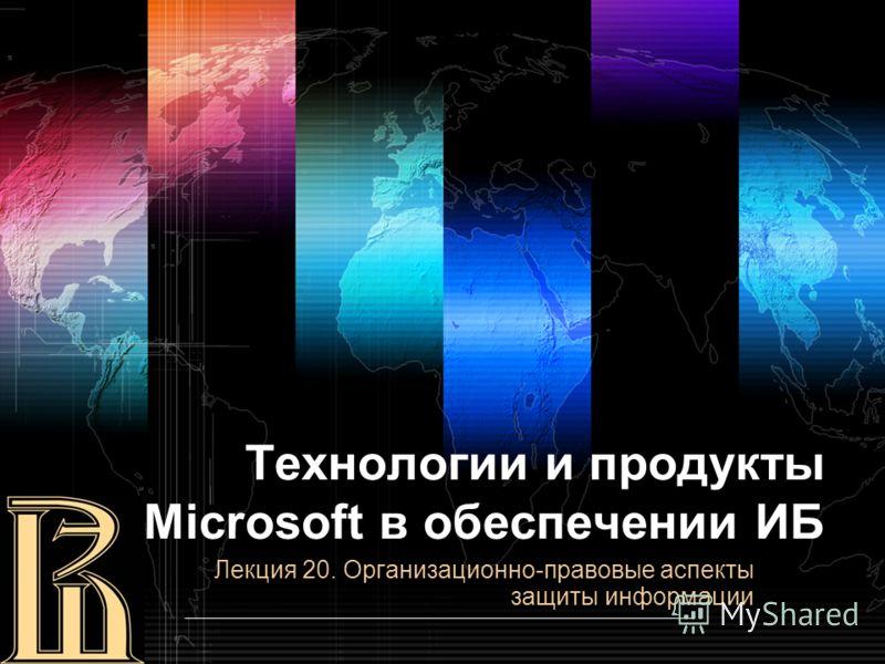 Технологии и продукты Microsoft в обеспечении ИБ Лекция 20. Организационно-правовые аспекты защиты информации