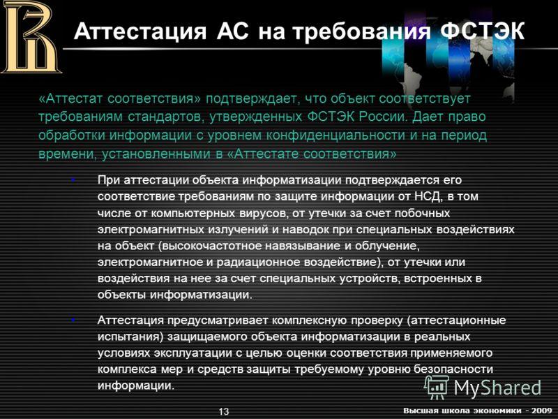 Высшая школа экономики - 2009 13 Аттестация АС на требования ФСТЭК «Аттестат соответствия» подтверждает, что объект соответствует требованиям стандартов, утвержденных ФСТЭК России. Дает право обработки информации с уровнем конфиденциальности и на пер