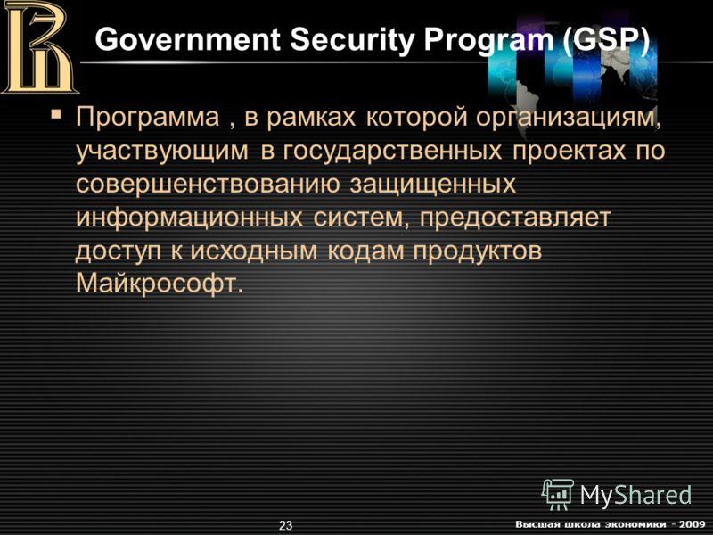 Высшая школа экономики - 2009 23 Government Security Program (GSP) Программа, в рамках которой организациям, участвующим в государственных проектах по совершенствованию защищенных информационных систем, предоставляет доступ к исходным кодам продуктов