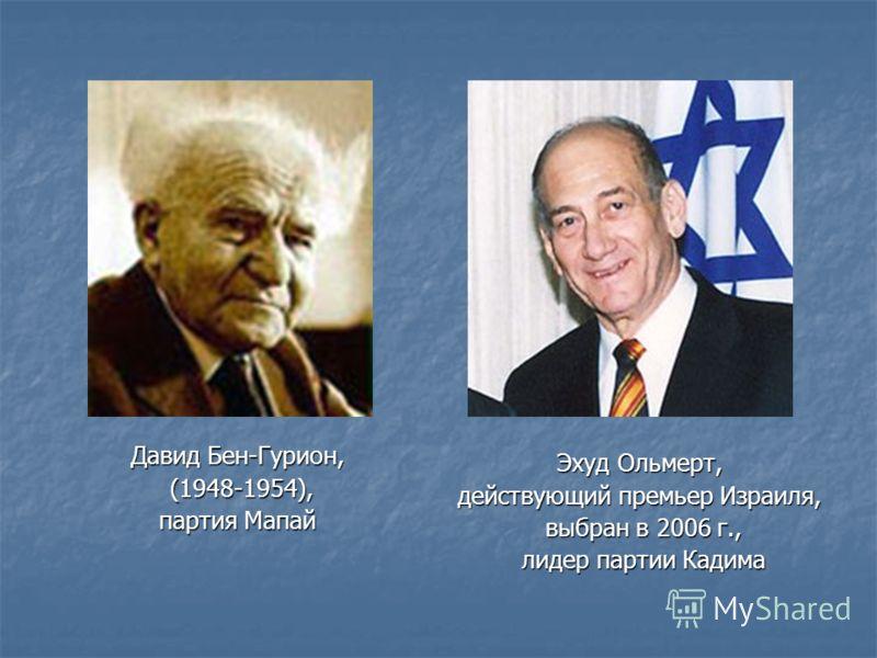 Давид Бен-Гурион, (1948-1954), (1948-1954), партия Мапай Эхуд Ольмерт, действующий премьер Израиля, выбран в 2006 г., выбран в 2006 г., лидер партии Кадима лидер партии Кадима