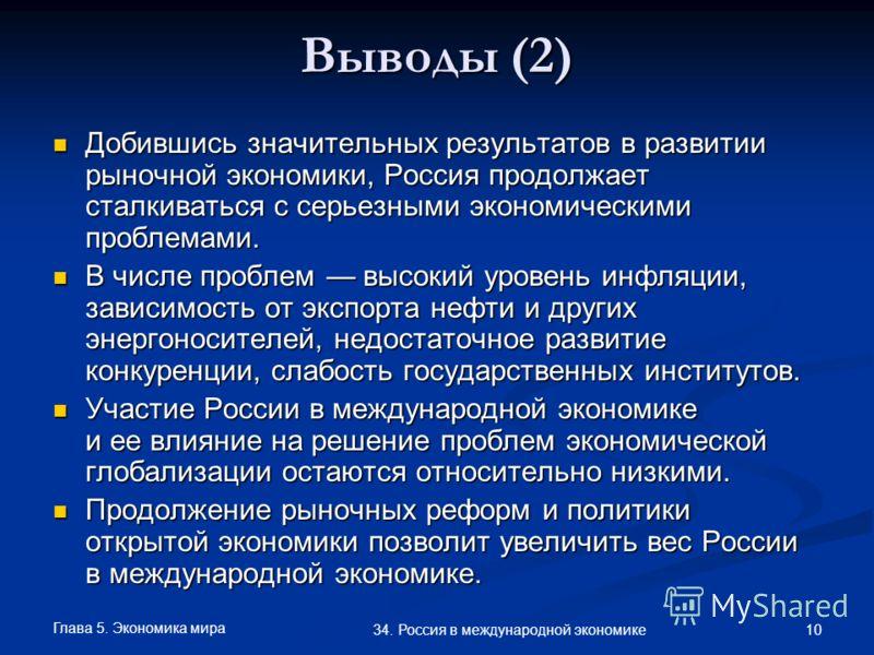 Глава 5. Экономика мира 10 34. Россия в международной экономике Выводы (2) Добившись значительных результатов в развитии рыночной экономики, Россия продолжает сталкиваться с серьезными экономическими проблемами. Добившись значительных результатов в р