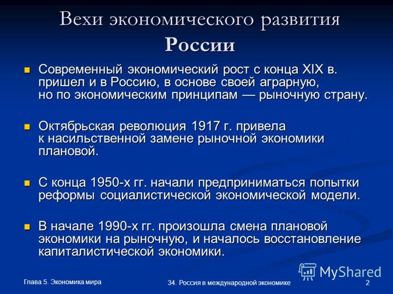 Глава 5. Экономика мира 2 34. Россия в международной экономике Вехи экономического развития России Современный экономический рост с конца XIX в. пришел и в Россию, в основе своей аграрную, но по экономическим принципам рыночную страну. Современный эк