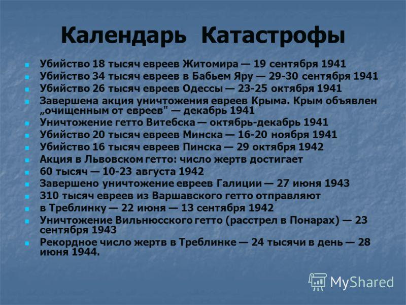 Календарь Катастрофы Убийство 18 тысяч евреев Житомира 19 сентября 1941 Убийство 34 тысяч евреев в Бабьем Яру 29-30 сентября 1941 Убийство 26 тысяч евреев Одессы 23-25 октября 1941 Завершена акция уничтожения евреев Крыма. Крым объявлен очищенным от