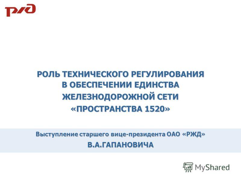 Выступление старшего вице-президента ОАО «РЖД» В.А.ГАПАНОВИЧА РОЛЬ ТЕХНИЧЕСКОГО РЕГУЛИРОВАНИЯ В ОБЕСПЕЧЕНИИ ЕДИНСТВА ЖЕЛЕЗНОДОРОЖНОЙ СЕТИ «ПРОСТРАНСТВА 1520»