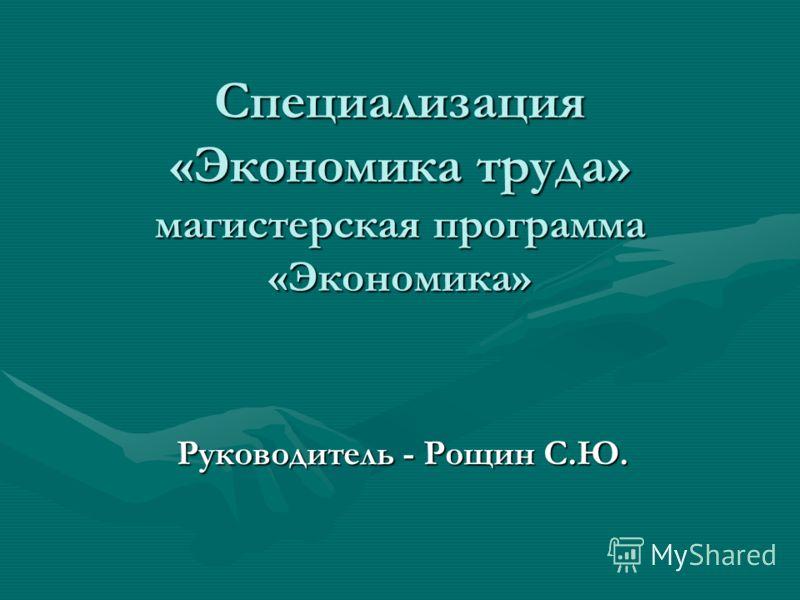 Специализация «Экономика труда» магистерская программа «Экономика» Руководитель - Рощин С.Ю.