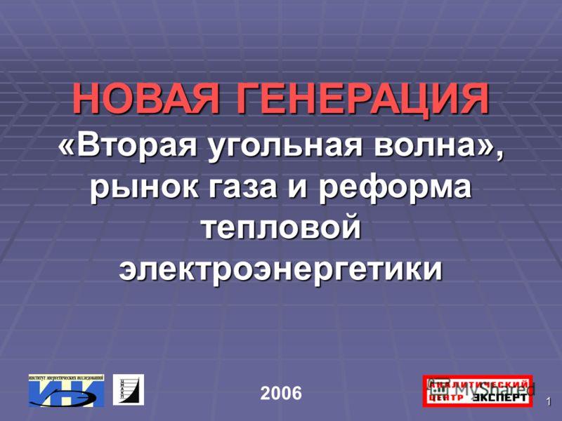 1 НОВАЯ ГЕНЕРАЦИЯ «Вторая угольная волна», рынок газа и реформа тепловой электроэнергетики 2006