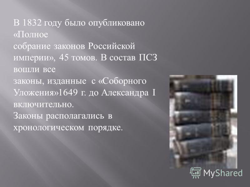 В 1832 году было опубликовано «Полное собрание законов Российской империи», 45 томов. В состав ПСЗ вошли все законы, изданные с «Соборного Уложения»1649 г. до Александра I включительно. Законы располагались в хронологическом порядке.