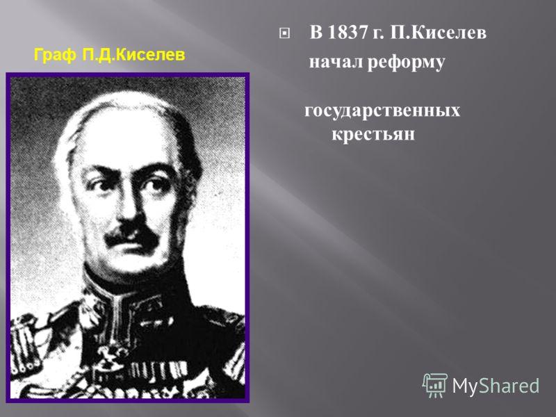 Граф П. Д. Киселев В 1837 г. П. Киселев н ачал р еформу государственных к рестьян