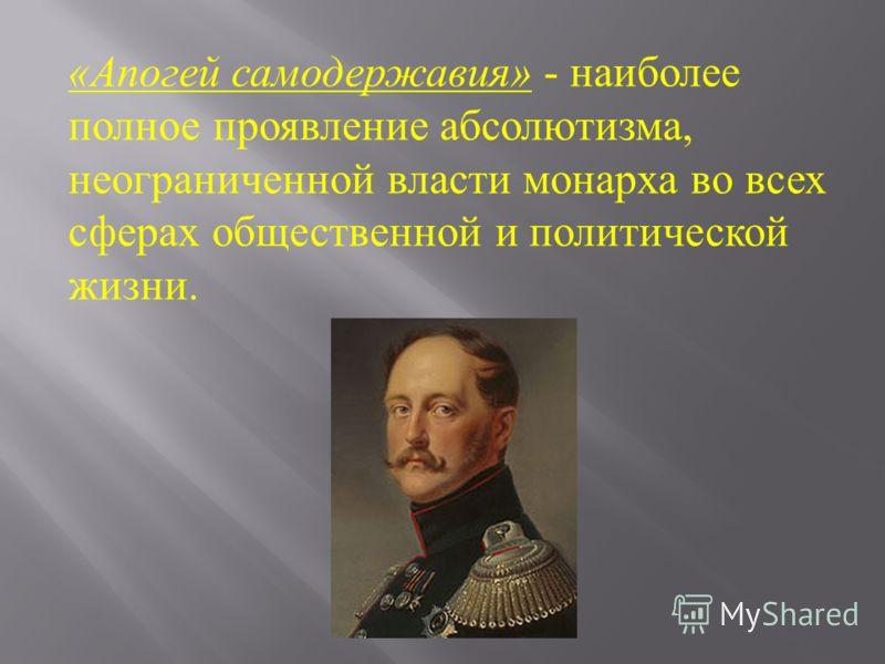 « Апогей самодержавия » - наиболее полное проявление абсолютизма, неограниченной власти монарха во всех сферах общественной и политической жизни.