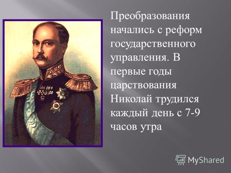 Преобразования начались с реформ государственного управления. В первые годы царствования Николай трудился каждый день с 7-9 часов утра