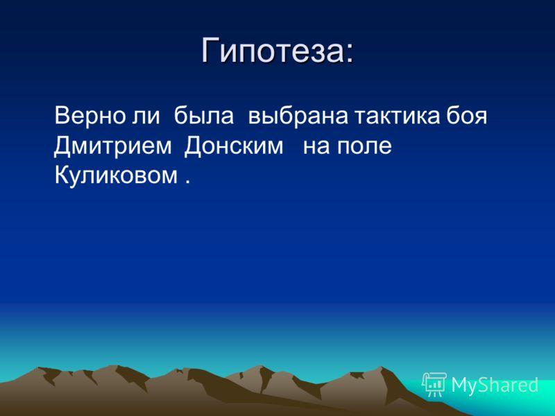 Гипотеза: Верно ли была выбрана тактика боя Дмитрием Донским на поле Куликовом.