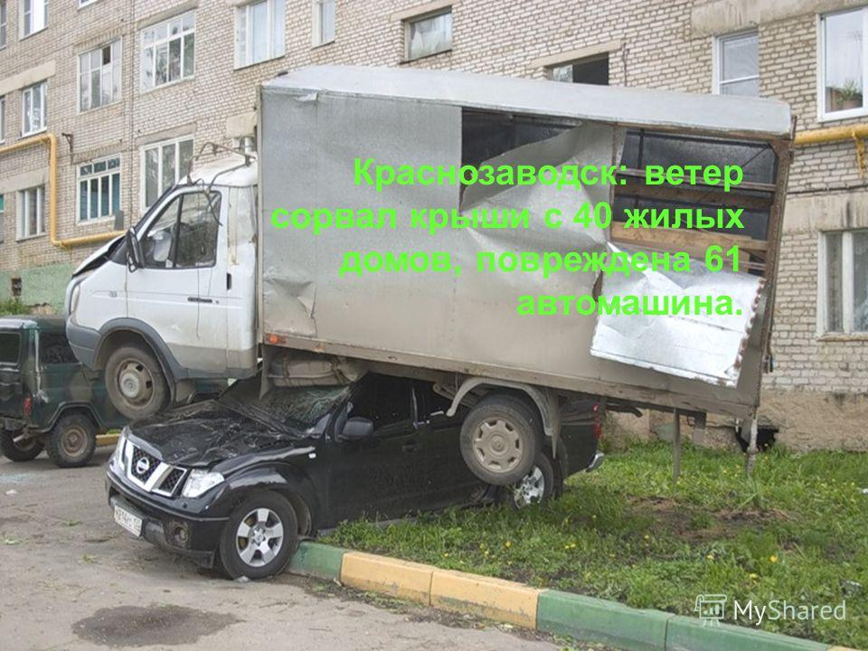 Краснозаводск: ветер сорвал крыши с 40 жилых домов, повреждена 61 автомашина.