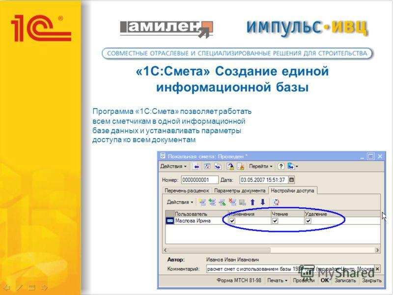 «1С:Смета» Создание единой информационной базы Программа «1С:Смета» позволяет работать всем сметчикам в одной информационной базе данных и устанавливать параметры доступа ко всем документам