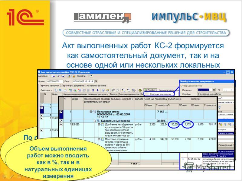 Акт выполненных работ КС-2 формируется как самостоятельный документ, так и на основе одной или нескольких локальных смет По одной смете можно оформить несколько актов выполненных работ с различной периодичностью Объем выполнения работ можно вводить к