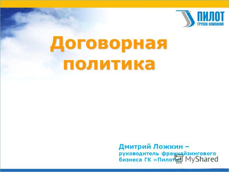 Договорнаяполитика Дмитрий Ложкин – руководитель франчайзингового бизнеса ГК «Пилот»