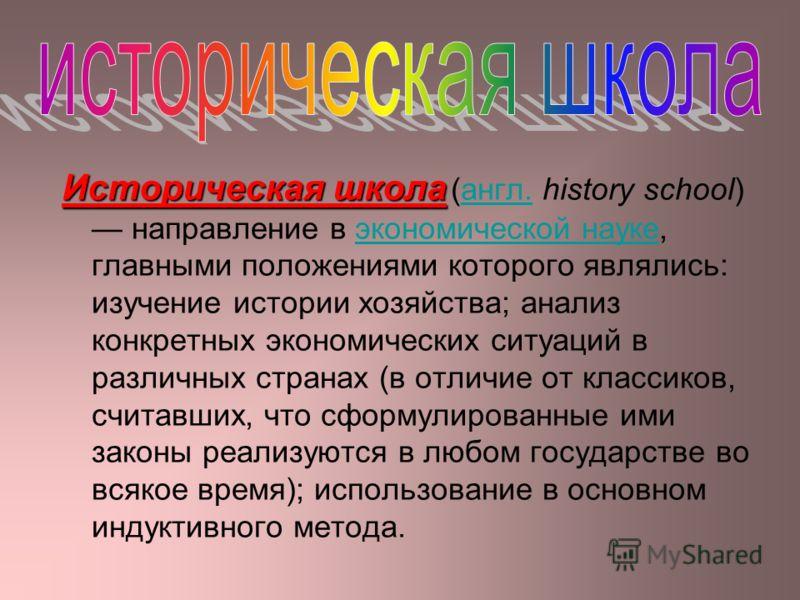 Историческая школа Историческая школа (англ. history school) направление в экономической науке, главными положениями которого являлись: изучение истории хозяйства; анализ конкретных экономических ситуаций в различных странах (в отличие от классиков,