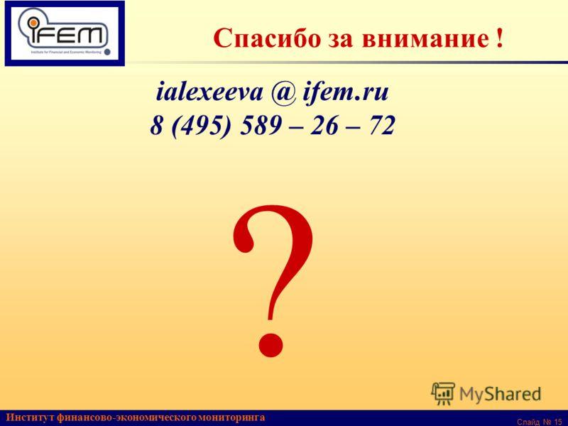 Институт финансово-экономического мониторинга Слайд 15 Спасибо за внимание ! ialexeeva @ ifem.ru 8 (495) 589 – 26 – 72 ?