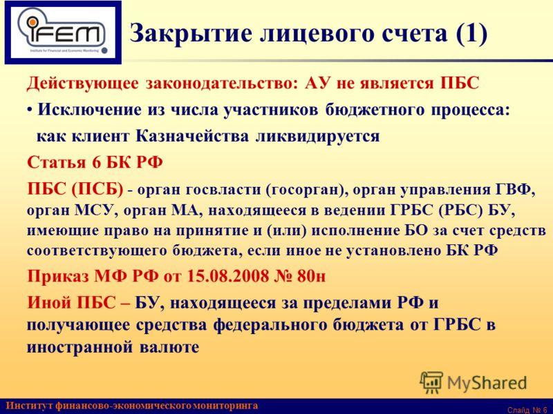 Институт финансово-экономического мониторинга Слайд 6 Закрытие лицевого счета (1) Действующее законодательство: АУ не является ПБС Исключение из числа участников бюджетного процесса: как клиент Казначейства ликвидируется Статья 6 БК РФ ПБС (ПСБ) - ор