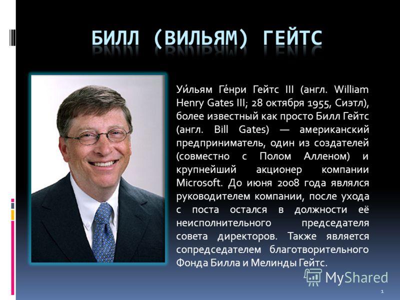Уи́льям Ге́нри Гейтс III (англ. William Henry Gates III; 28 октября 1955, Сиэтл), более известный как просто Билл Гейтс (англ. Bill Gates) американский предприниматель, один из создателей (совместно с Полом Алленом) и крупнейший акционер компании Mic