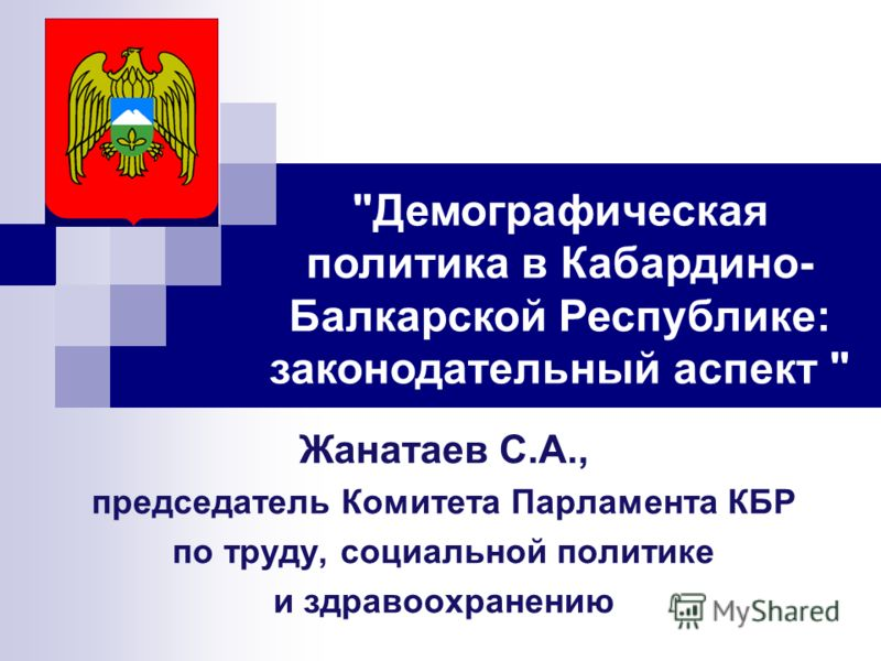 Жанатаев С.А., председатель Комитета Парламента КБР по труду, социальной политике и здравоохранению Демографическая политика в Кабардино- Балкарской Республике: законодательный аспект