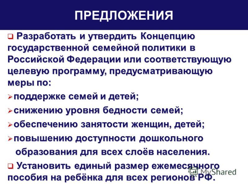 ПРЕДЛОЖЕНИЯ Разработать и утвердить Концепцию государственной семейной политики в Российской Федерации или соответствующую целевую программу, предусматривающую меры по: Разработать и утвердить Концепцию государственной семейной политики в Российской