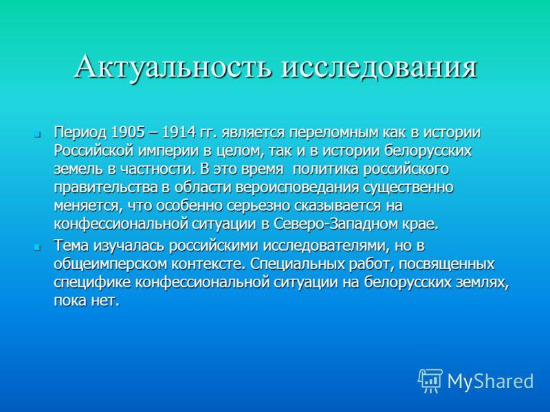Актуальность исследования Период 1905 – 1914 гг. является переломным как в истории Российской империи в целом, так и в истории белорусских земель в частности. В это время политика российского правительства в области вероисповедания существенно меняет