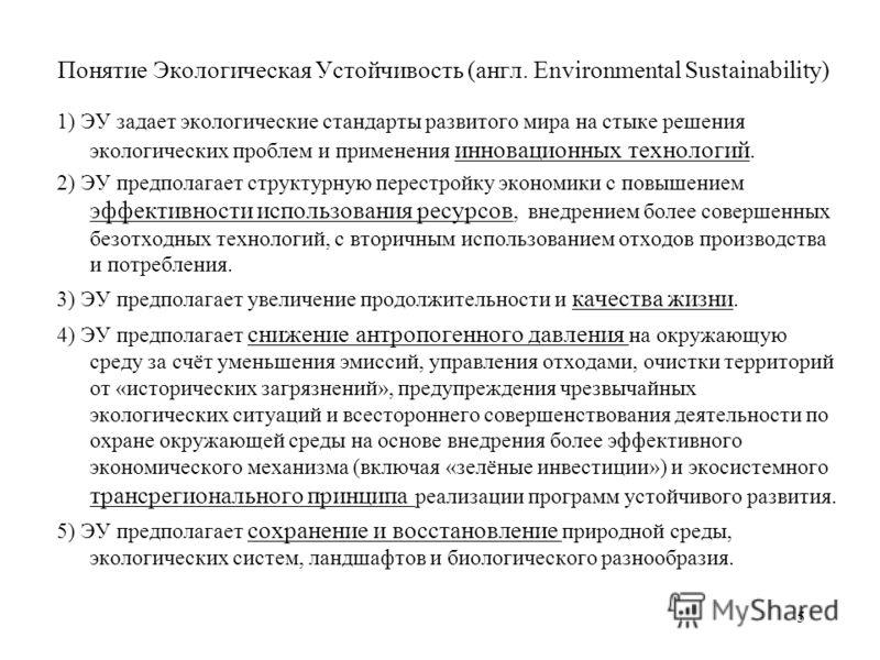 Понятие Экологическая Устойчивость (англ. Environmental Sustainability) 1) ЭУ задает экологические стандарты развитого мира на стыке решения экологических проблем и применения инновационных технологий. 2) ЭУ предполагает структурную перестройку эконо