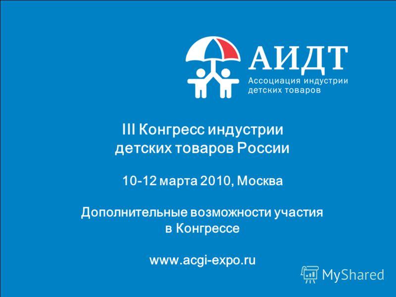 1 III Конгресс индустрии детских товаров России 10-12 марта 2010, Москва Дополнительные возможности участия в Конгрессе www.acgi-expo.ru