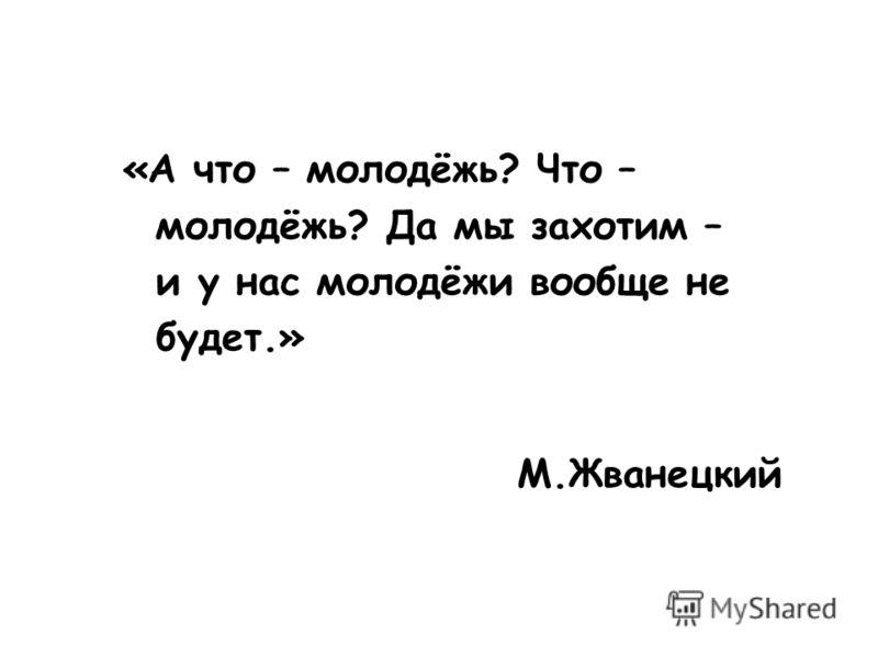 М.Жванецкий «А что – молодёжь? Что – молодёжь? Да мы захотим – и у нас молодёжи вообще не будет.»