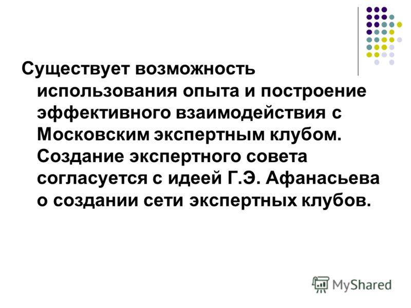 Существует возможность использования опыта и построение эффективного взаимодействия с Московским экспертным клубом. Создание экспертного совета согласуется с идеей Г.Э. Афанасьева о создании сети экспертных клубов.