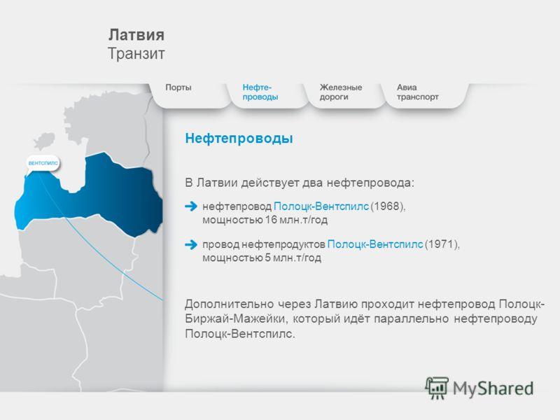 Лaтвия Транзит Нефтепроводы В Латвии действует два нефтепровода: нефтепровод Полоцк-Вентспилс (1968), мощностью 16 млн.т/год провод нефтепродуктов Полоцк-Вентспилс (1971), мощностью 5 млн.т/год Дополнительно через Латвию проходит нефтепровод Полоцк-