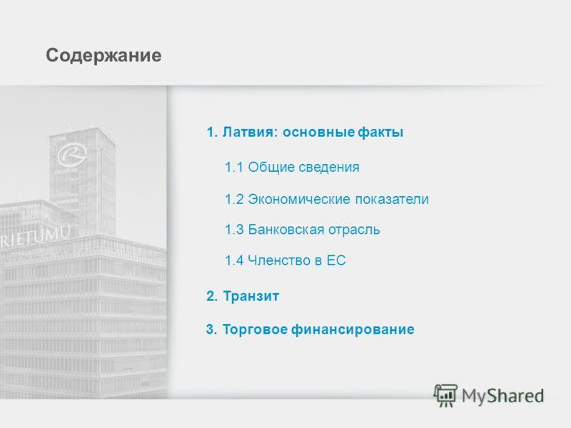 Содержание 1. Латвия: основные факты 1.1 Общие сведения 1.2 Экономические показатели 1.3 Банковская отрасль 1.4 Членство в ЕС 2. Транзит 3. Торговое финансирование