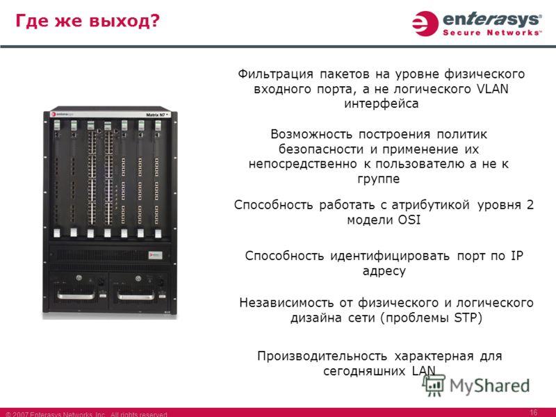 © 2007 Enterasys Networks, Inc. All rights reserved. 16 Где же выход? ? Фильтрация пакетов на уровне физического входного порта, а не логического VLAN интерфейса Производительность характерная для сегодняшних LAN Способность работать с атрибутикой ур