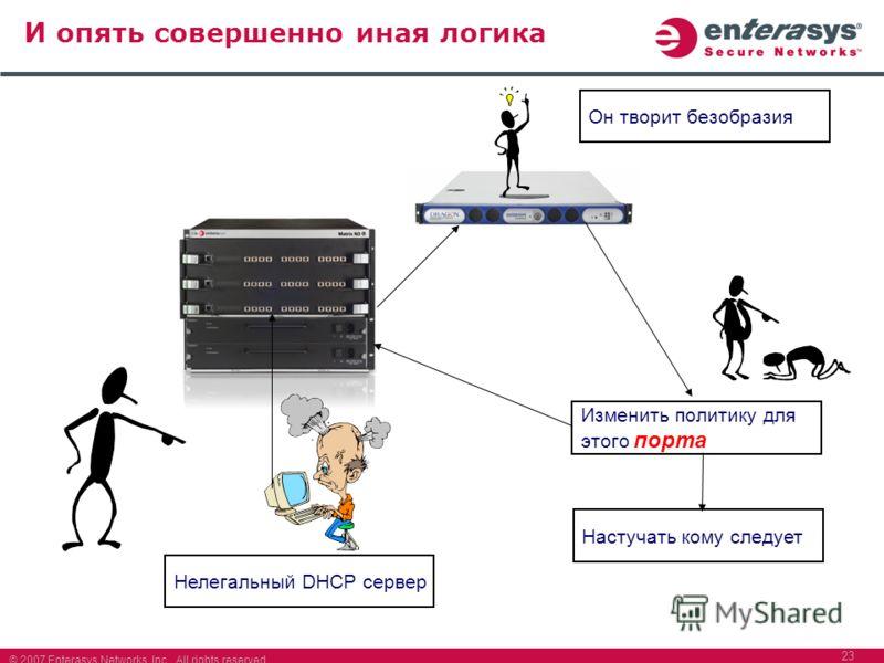 © 2007 Enterasys Networks, Inc. All rights reserved. 23 И опять совершенно иная логика Нелегальный DHCP сервер Он творит безобразия Изменить политику для этого порта Настучать кому следует